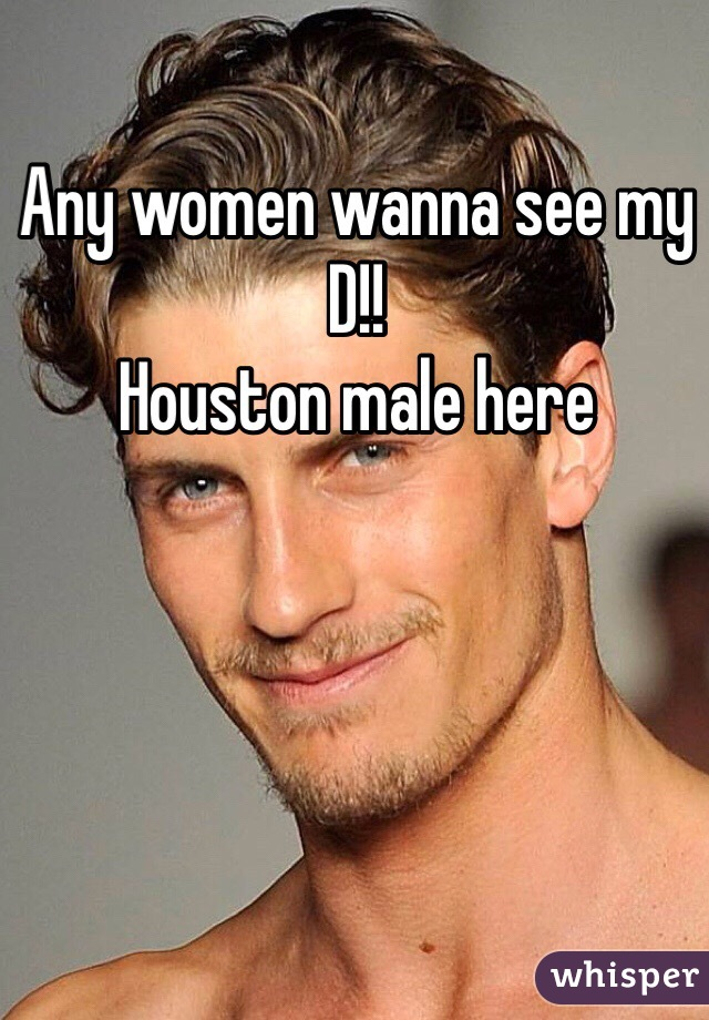 Any women wanna see my D!!  Houston male here