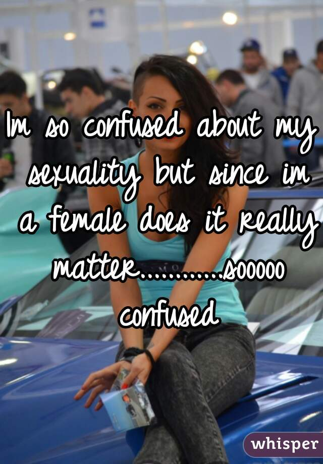Im so confused about my sexuality but since im a female does it really matter............sooooo confused