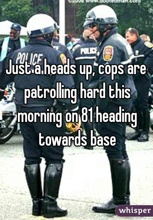 Just a heads up, cops are patrolling hard this morning on 81 heading towards base