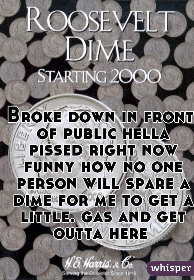 Broke down in front of public hella pissed right now funny how no one person will spare a dime for me to get a little. gas and get outta here