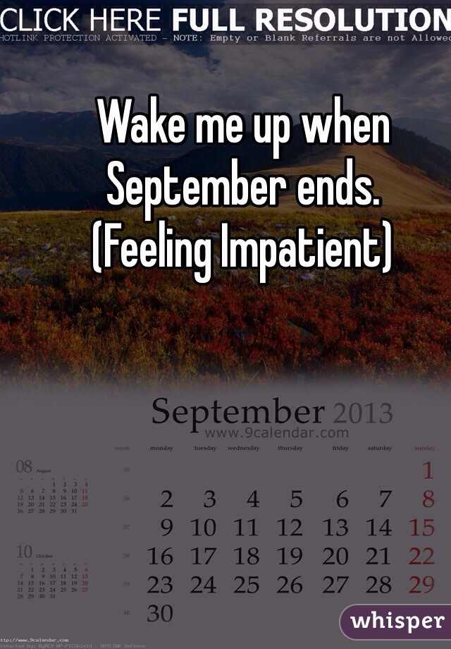 Wake me up when September ends. (Feeling Impatient)