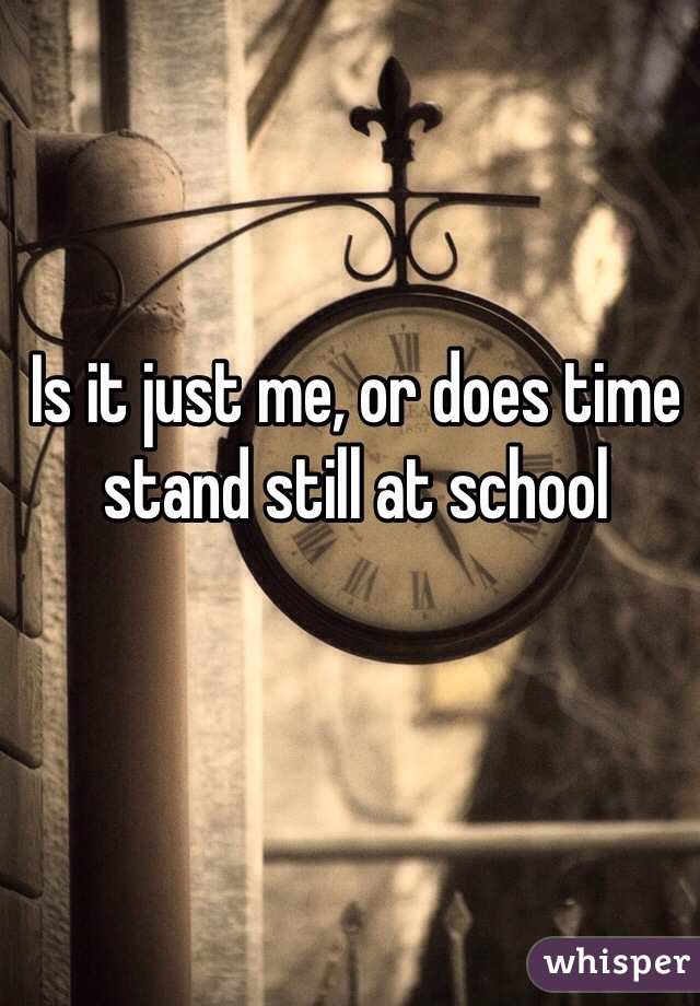 Is it just me, or does time stand still at school