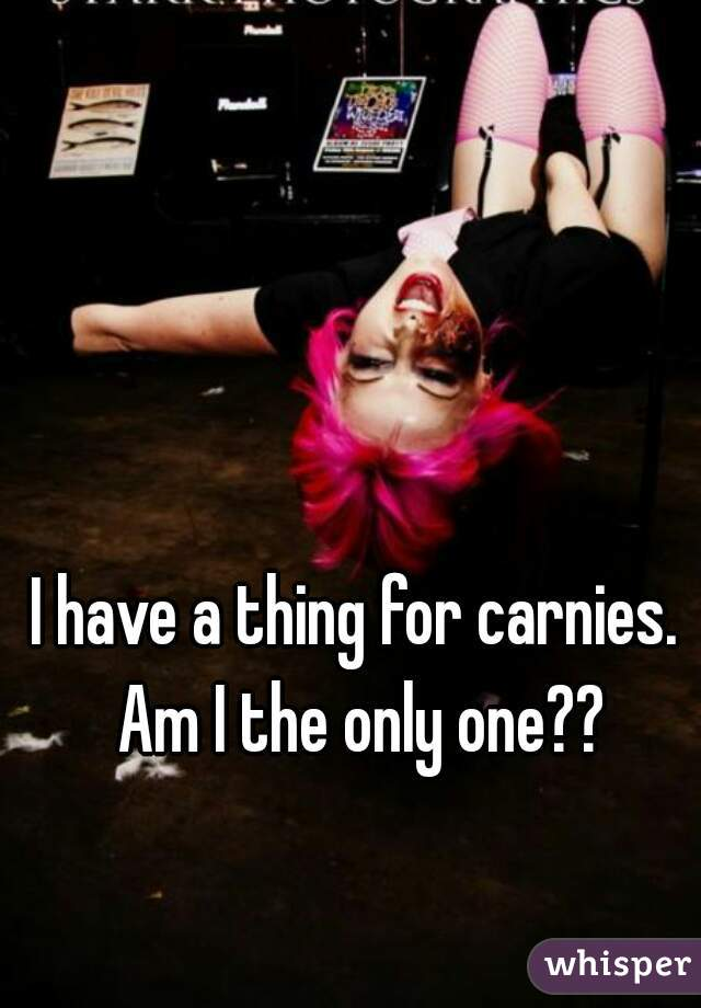I have a thing for carnies. Am I the only one??