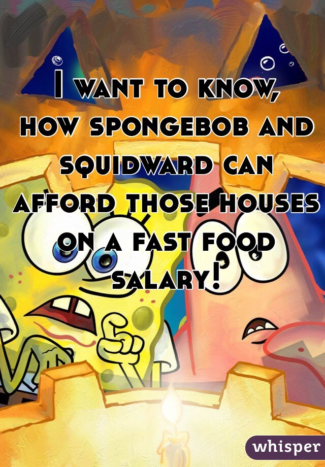 I want to know, how spongebob and squidward can afford those houses on a fast food salary!