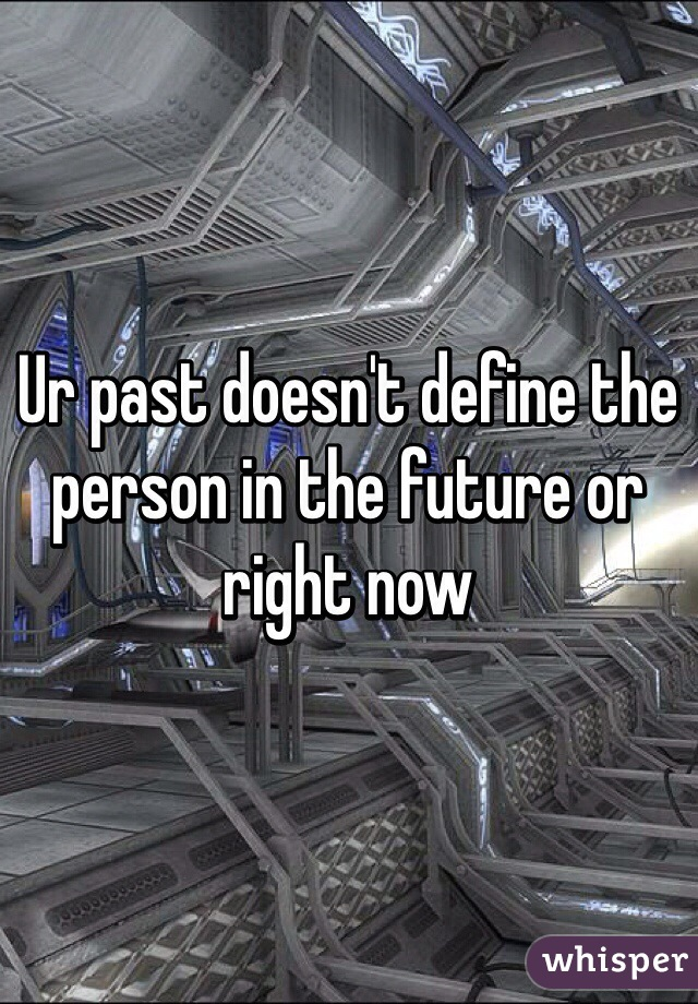 Ur past doesn't define the person in the future or right now