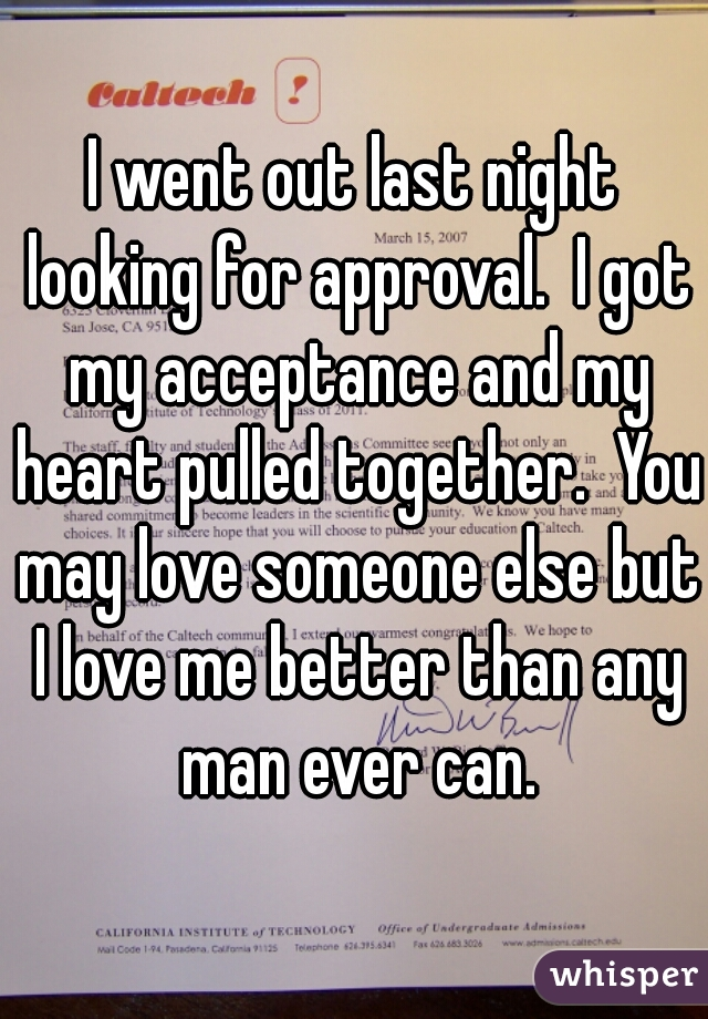 I went out last night looking for approval.  I got my acceptance and my heart pulled together.  You may love someone else but I love me better than any man ever can.