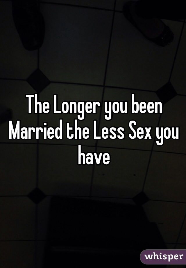 The Longer you been Married the Less Sex you have