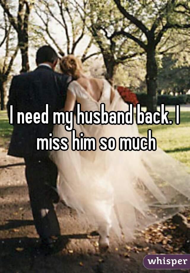 I need my husband back. I miss him so much