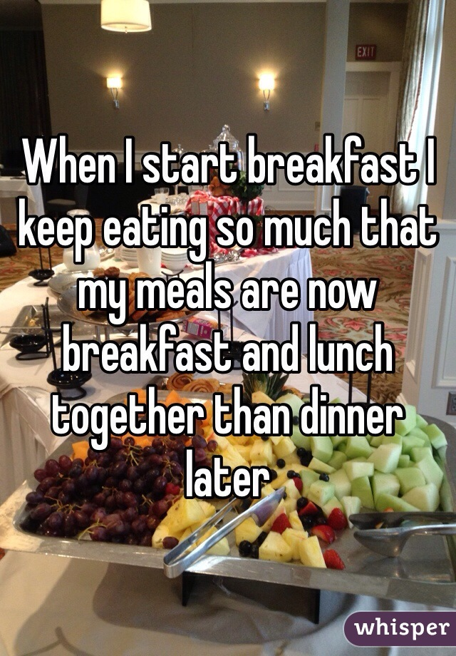 When I start breakfast I keep eating so much that my meals are now breakfast and lunch together than dinner later