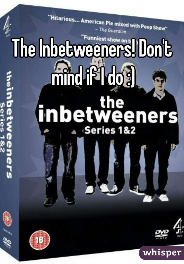 The Inbetweeners! Don't mind if I do :)