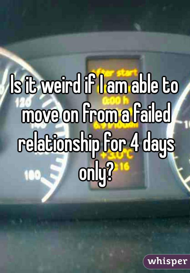Is it weird if I am able to move on from a failed relationship for 4 days only?
