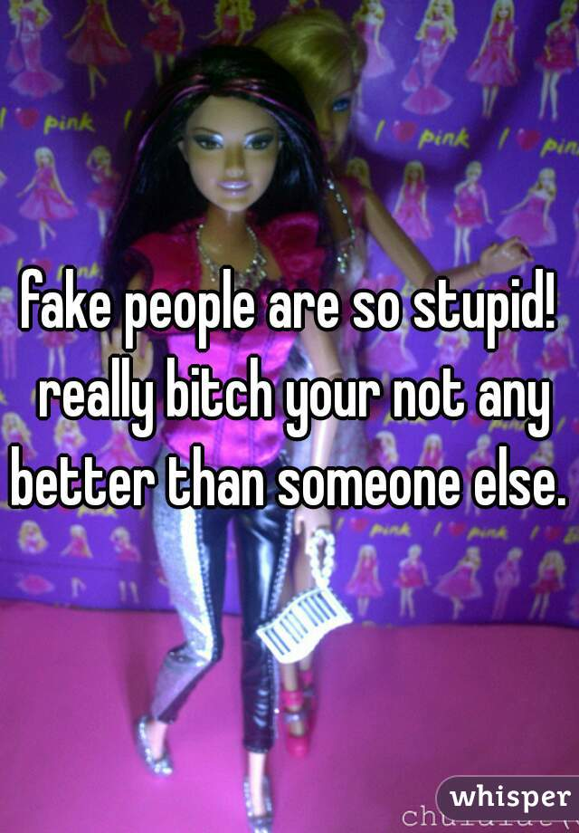 fake people are so stupid! really bitch your not any better than someone else.