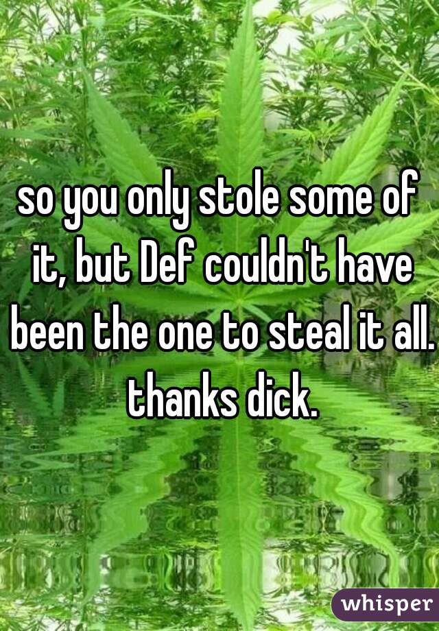 so you only stole some of it, but Def couldn't have been the one to steal it all. thanks dick.