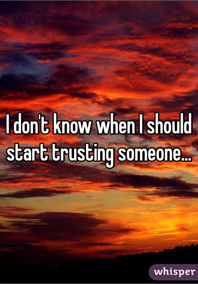 I don't know when I should start trusting someone...