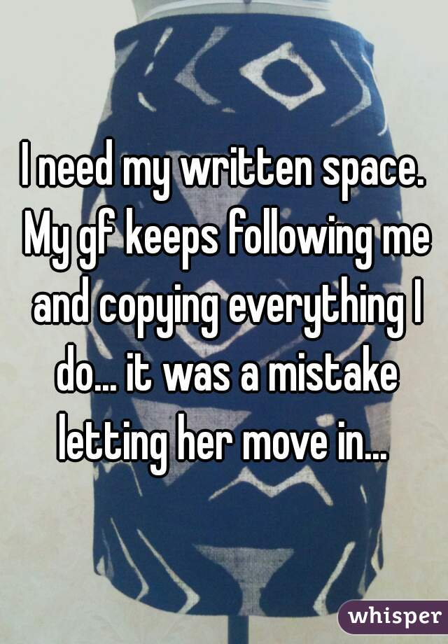 I need my written space. My gf keeps following me and copying everything I do... it was a mistake letting her move in...