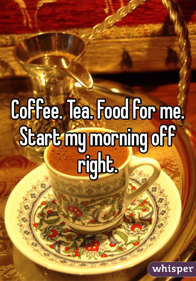 Coffee. Tea. Food for me. Start my morning off right.