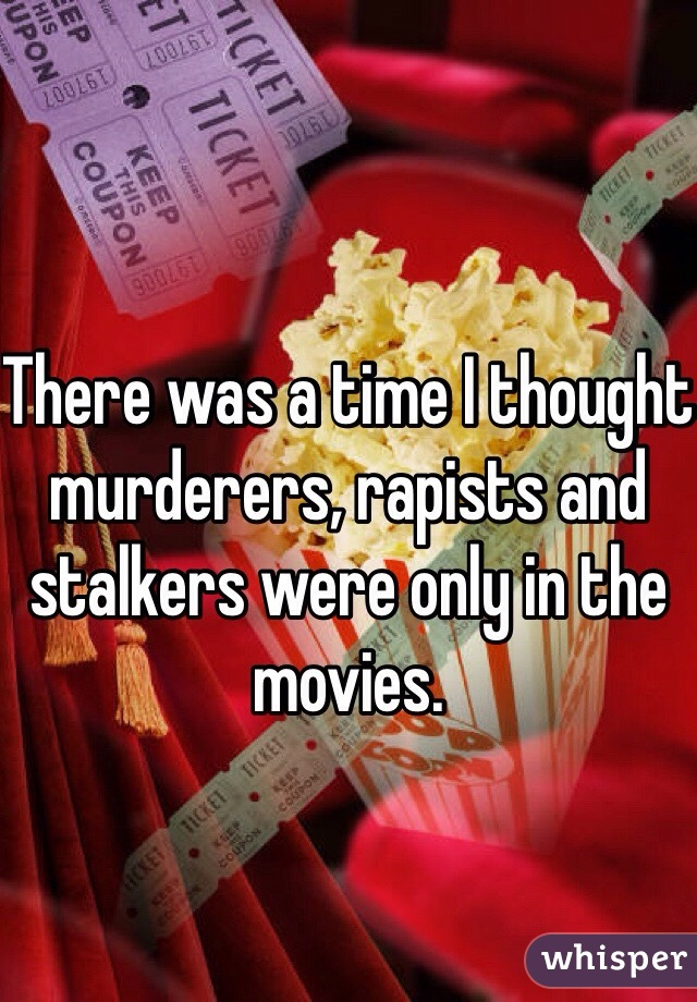 There was a time I thought murderers, rapists and stalkers were only in the movies.