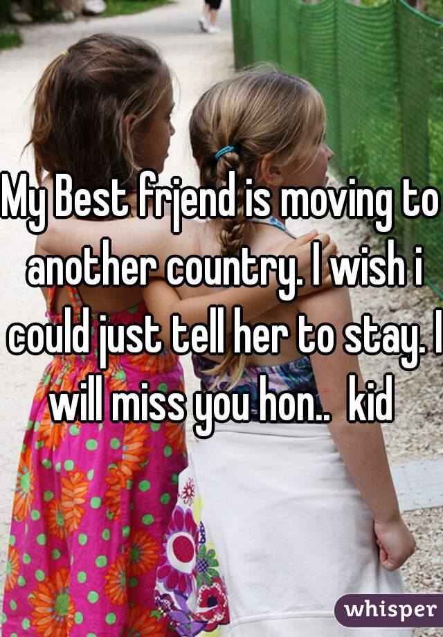 My Best frjend is moving to another country. I wish i could just tell her to stay. I will miss you hon..  kid