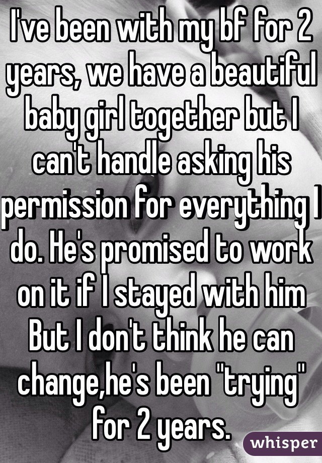 "I've been with my bf for 2 years, we have a beautiful baby girl together but I can't handle asking his permission for everything I do. He's promised to work on it if I stayed with him But I don't think he can change,he's been ""trying"" for 2 years."