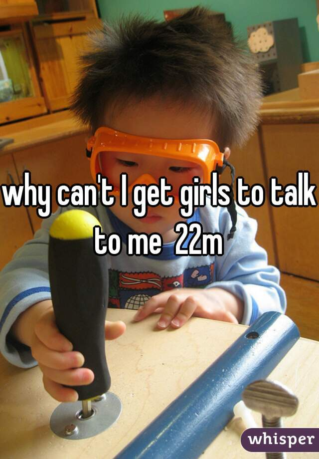 why can't I get girls to talk to me  22m