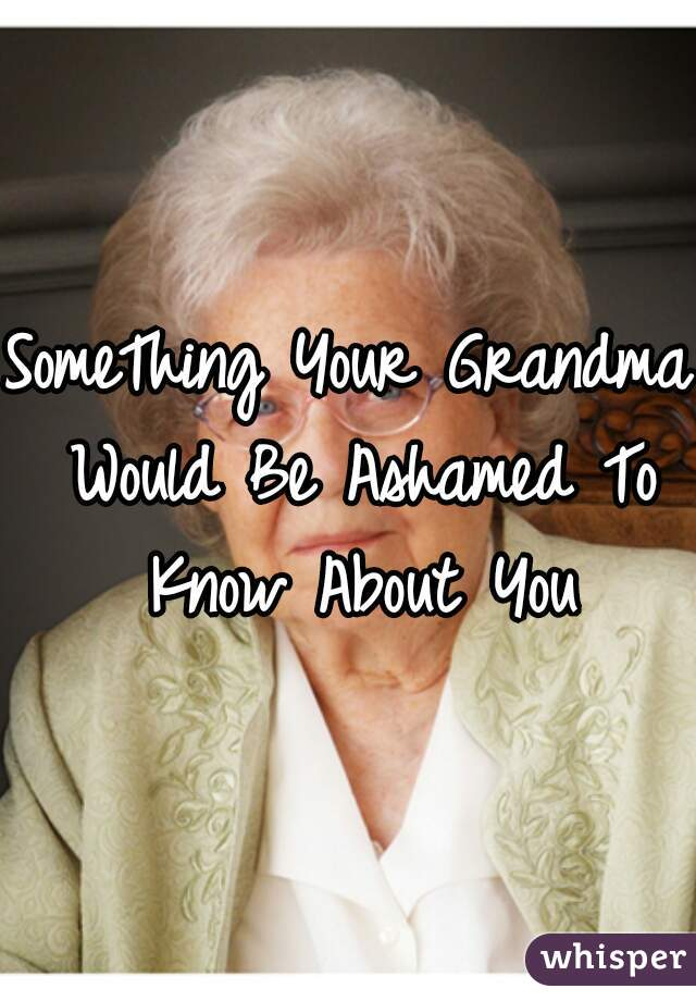 SomeThing Your Grandma Would Be Ashamed To Know About You