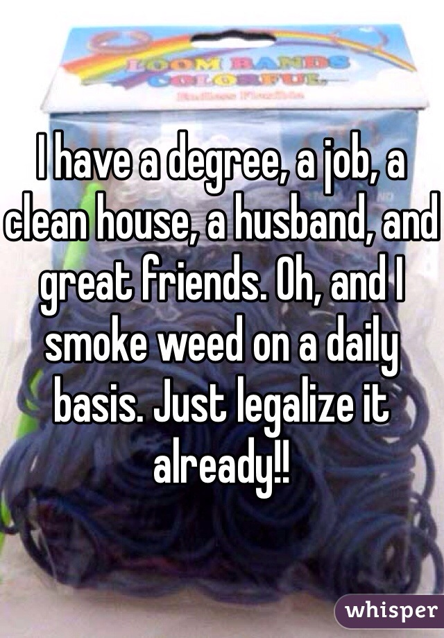 I have a degree, a job, a clean house, a husband, and great friends. Oh, and I smoke weed on a daily basis. Just legalize it already!!