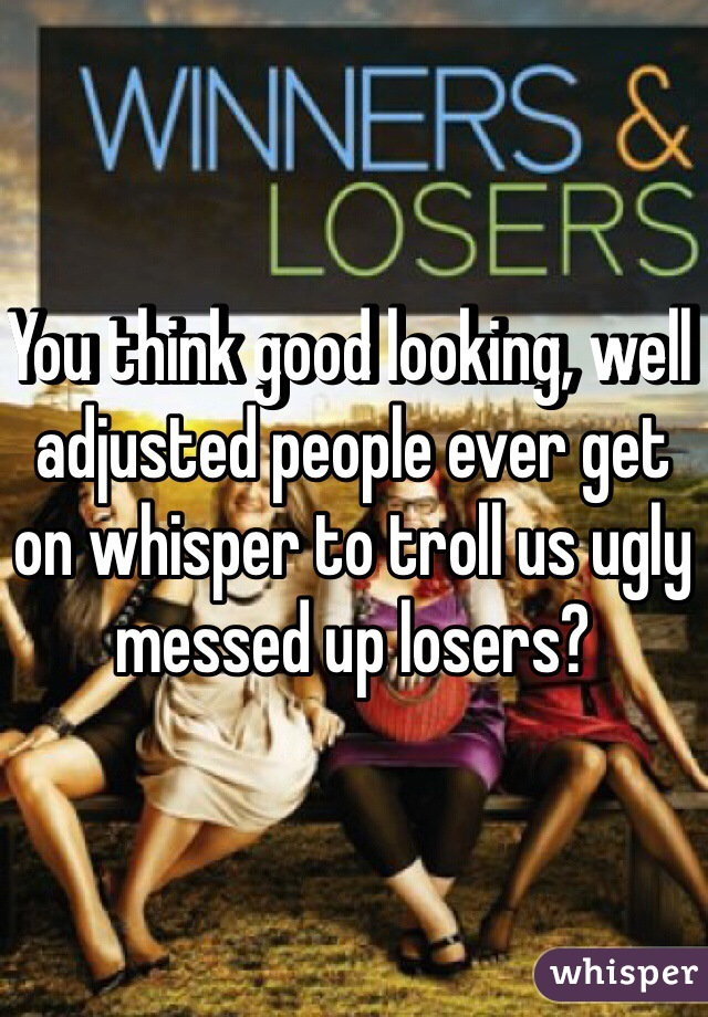 You think good looking, well adjusted people ever get on whisper to troll us ugly messed up losers?