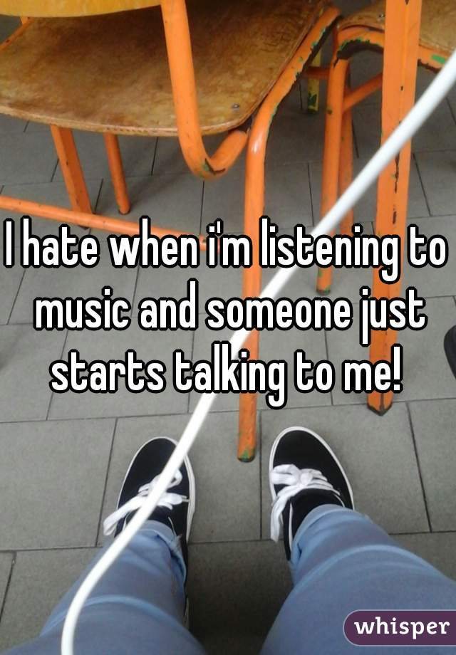 I hate when i'm listening to music and someone just starts talking to me!