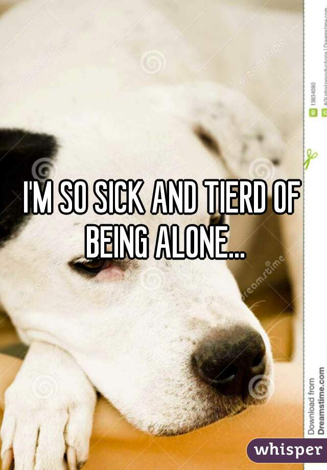 I'M SO SICK AND TIERD OF BEING ALONE...