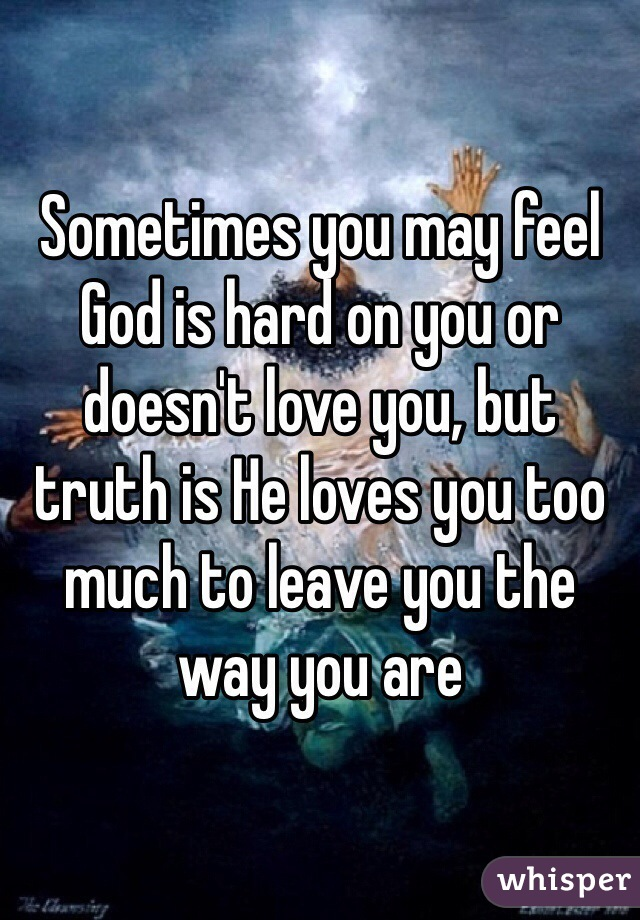 Sometimes you may feel God is hard on you or doesn't love you, but truth is He loves you too much to leave you the way you are