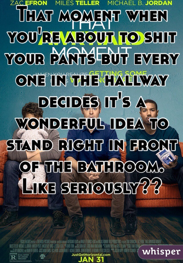 That moment when you're about to shit your pants but every one in the hallway decides it's a wonderful idea to stand right in front of the bathroom. Like seriously??