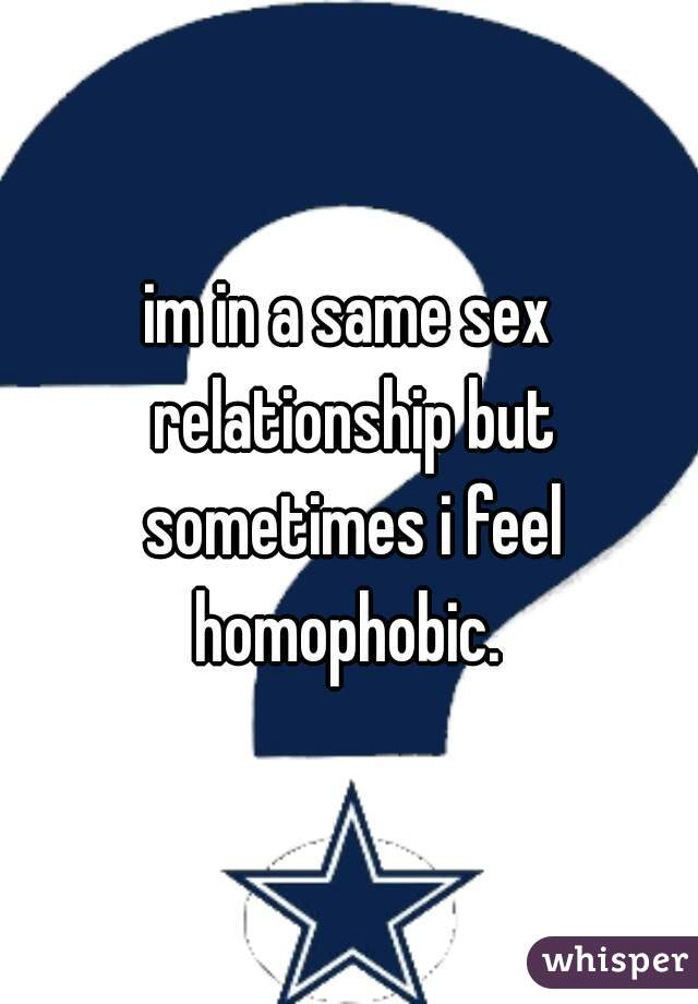 im in a same sex relationship but sometimes i feel homophobic.