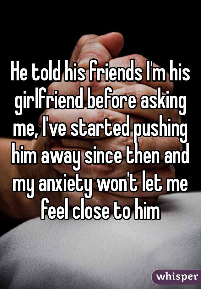 He told his friends I'm his girlfriend before asking me, I've started pushing him away since then and my anxiety won't let me feel close to him