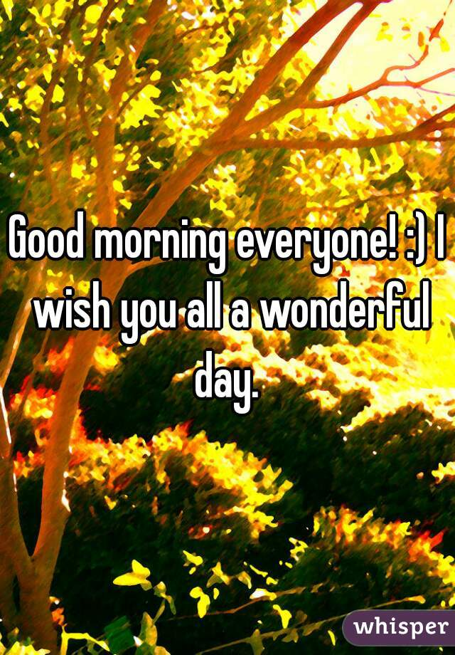 Good morning everyone! :) I wish you all a wonderful day.
