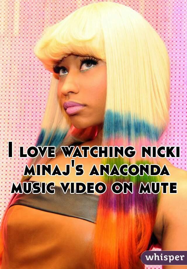 I love watching nicki minaj's anaconda music video on mute