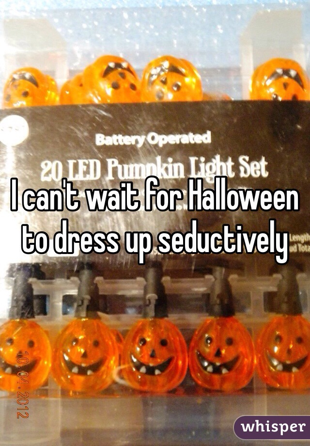 I can't wait for Halloween to dress up seductively