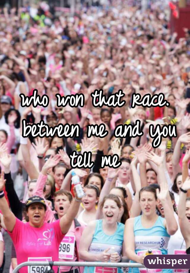 who won that race. between me and you tell me