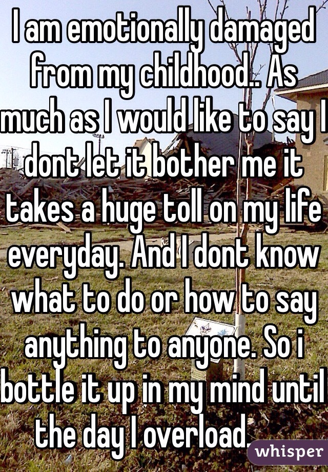 I am emotionally damaged from my childhood.. As much as I would like to say I dont let it bother me it takes a huge toll on my life everyday. And I dont know what to do or how to say anything to anyone. So i bottle it up in my mind until the day I overload........