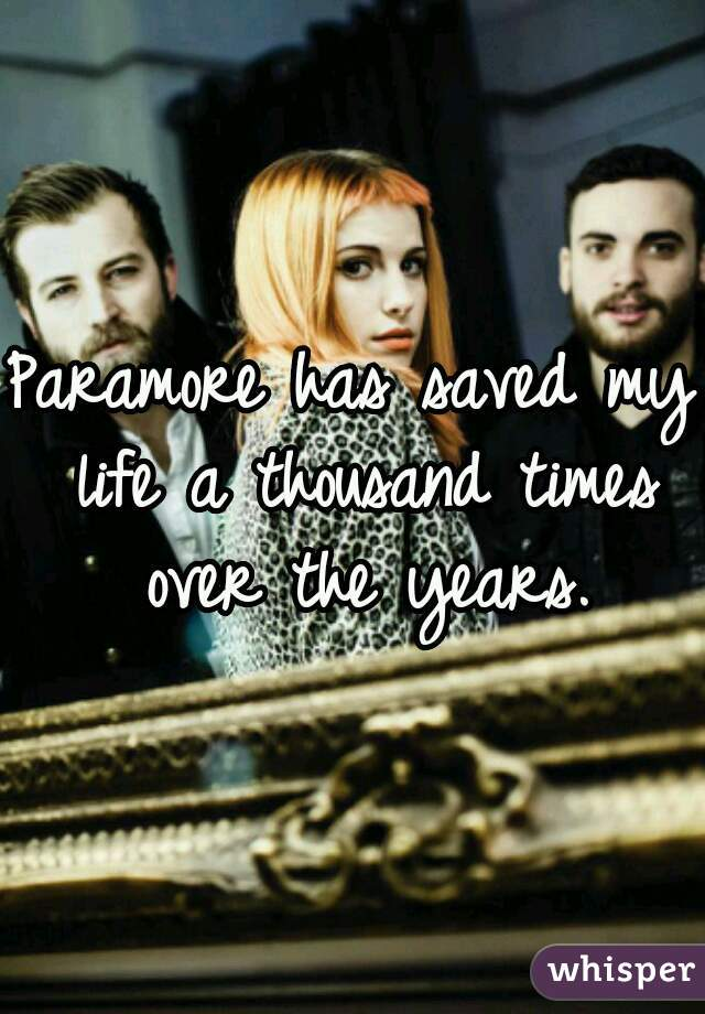 Paramore has saved my life a thousand times over the years.