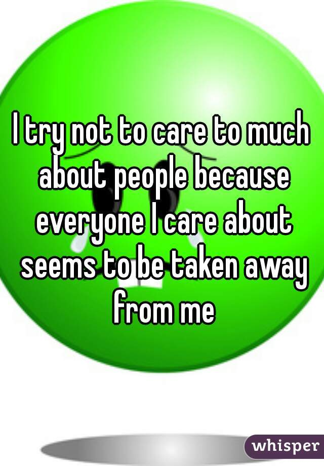 I try not to care to much about people because everyone I care about seems to be taken away from me