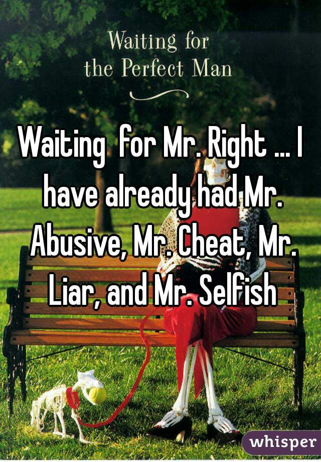 Waiting  for Mr. Right ... I have already had Mr. Abusive, Mr. Cheat, Mr. Liar, and Mr. Selfish