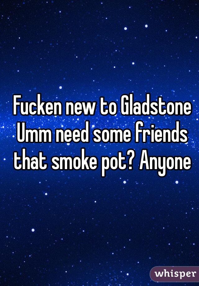 Fucken new to Gladstone Umm need some friends that smoke pot? Anyone