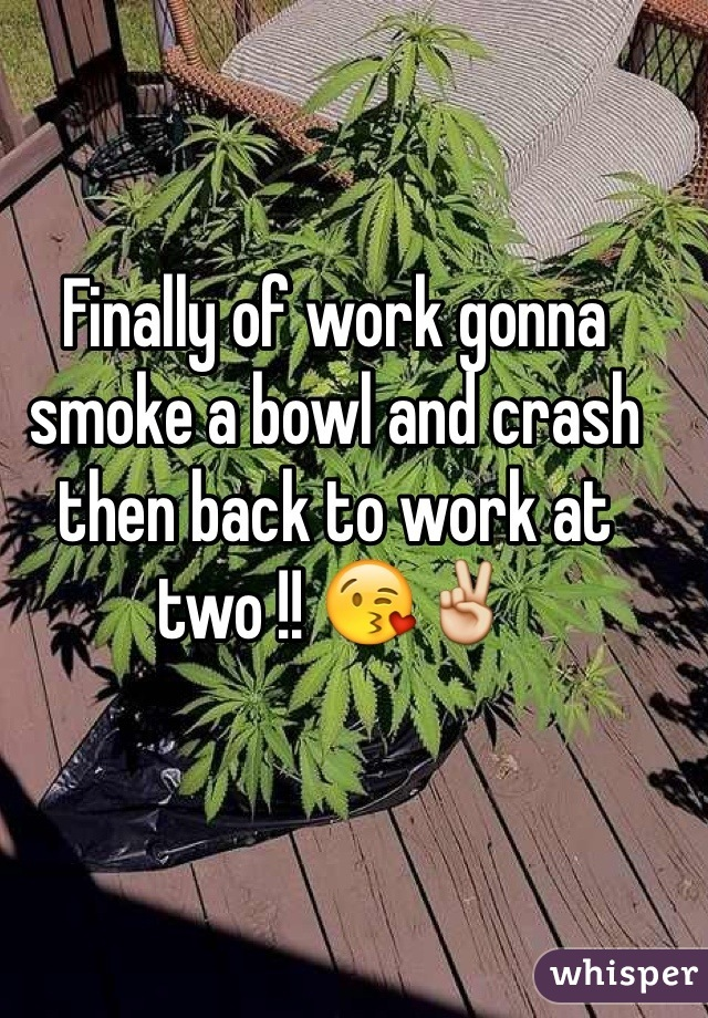 Finally of work gonna smoke a bowl and crash then back to work at two !! 😘✌️