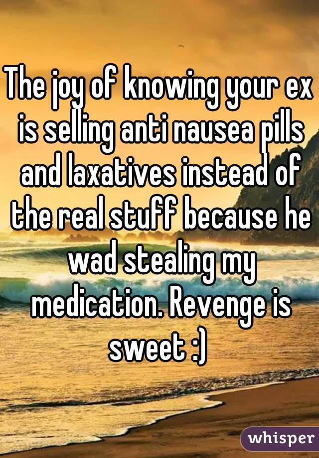 The joy of knowing your ex is selling anti nausea pills and laxatives instead of the real stuff because he wad stealing my medication. Revenge is sweet :)