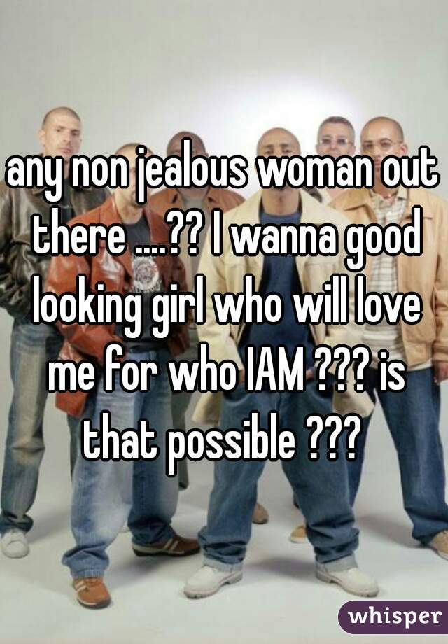 any non jealous woman out there ....?? I wanna good looking girl who will love me for who IAM ??? is that possible ???