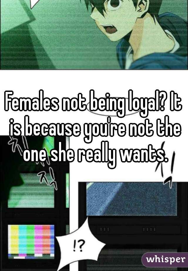Females not being loyal? It is because you're not the one she really wants.