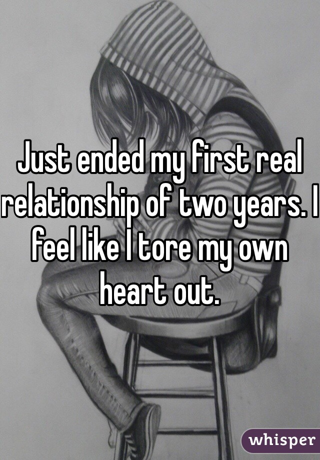 Just ended my first real relationship of two years. I feel like I tore my own heart out.