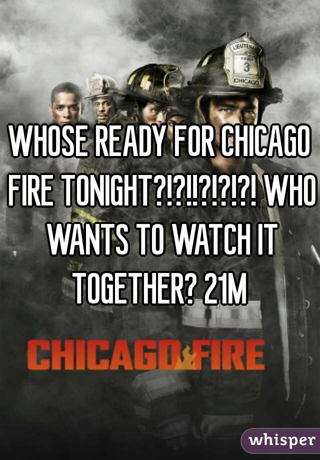WHOSE READY FOR CHICAGO FIRE TONIGHT?!?!!?!?!?! WHO WANTS TO WATCH IT TOGETHER? 21M
