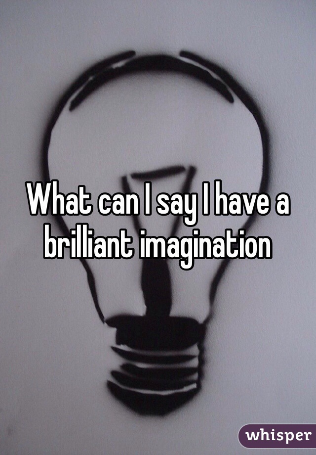 What can I say I have a brilliant imagination