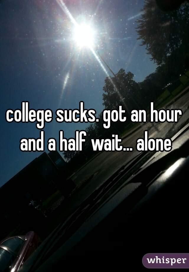 college sucks. got an hour and a half wait... alone